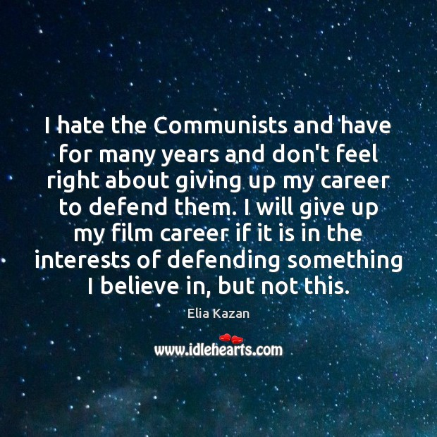 I hate the Communists and have for many years and don't feel Elia Kazan Picture Quote