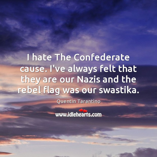 I hate The Confederate cause. I've always felt that they are our Quentin Tarantino Picture Quote