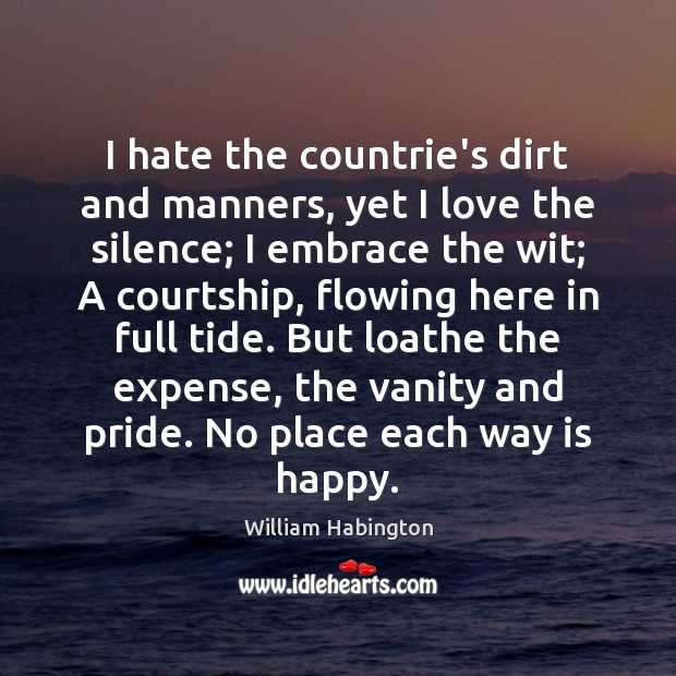 I hate the countrie's dirt and manners, yet I love the silence; William Habington Picture Quote
