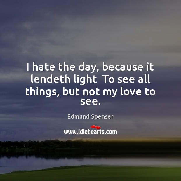 I hate the day, because it lendeth light  To see all things, but not my love to see. Edmund Spenser Picture Quote