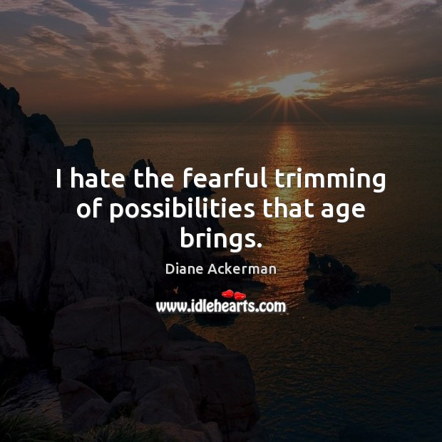 I hate the fearful trimming of possibilities that age brings. Diane Ackerman Picture Quote