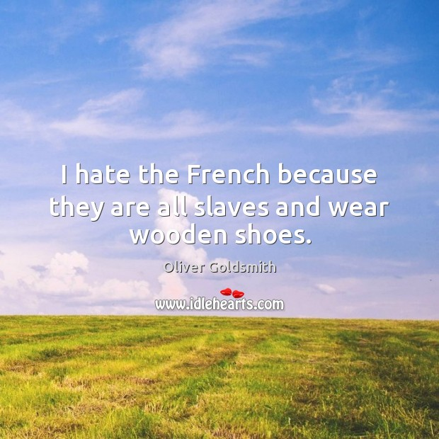 I hate the French because they are all slaves and wear wooden shoes. Oliver Goldsmith Picture Quote