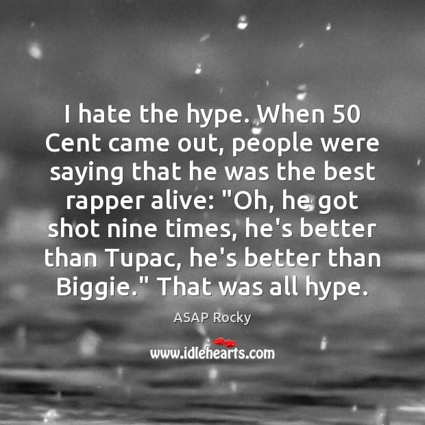 I hate the hype. When 50 Cent came out, people were saying that Image