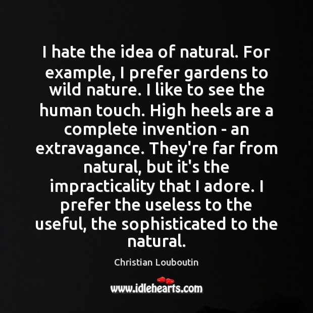 I hate the idea of natural. For example, I prefer gardens to Christian Louboutin Picture Quote