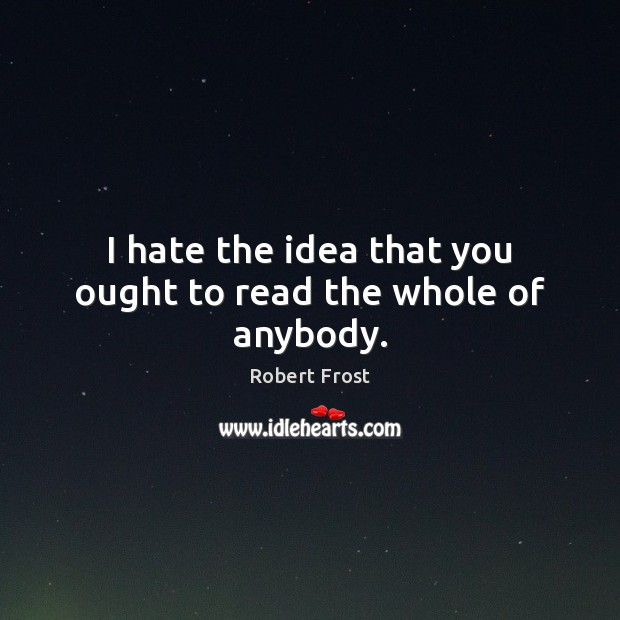 I hate the idea that you ought to read the whole of anybody. Robert Frost Picture Quote