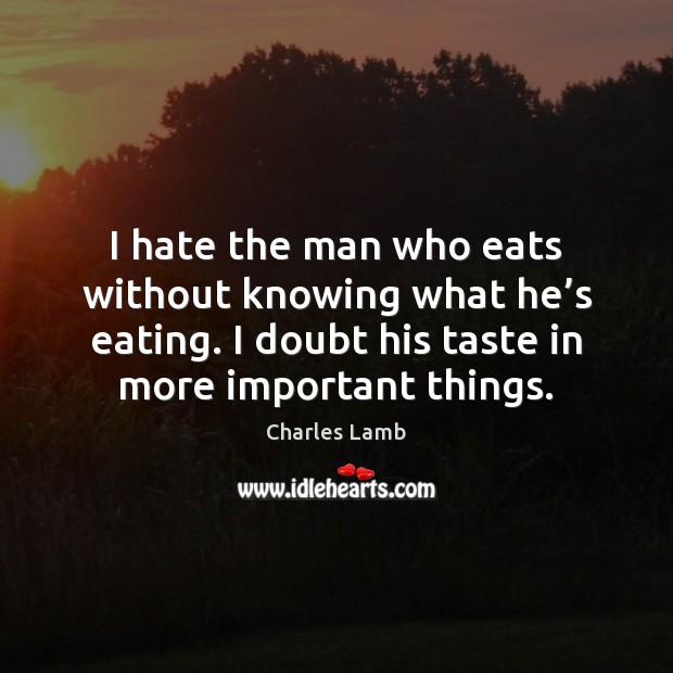I hate the man who eats without knowing what he's eating. Image