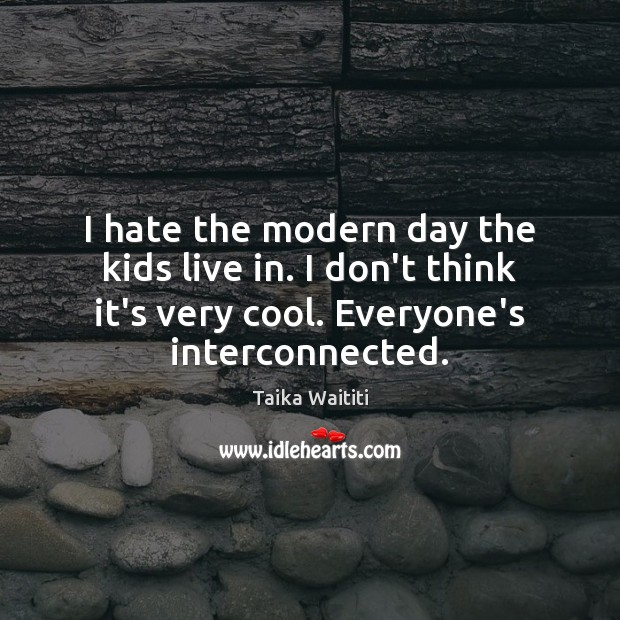 I hate the modern day the kids live in. I don't think Image