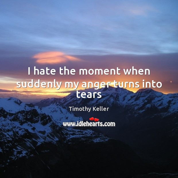 Image, I hate the moment when suddenly my anger turns into tears