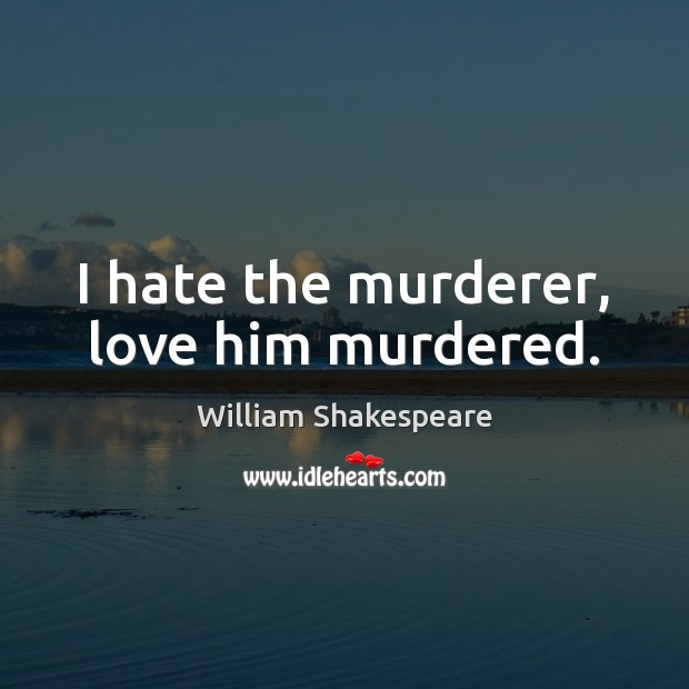 I hate the murderer, love him murdered. Image