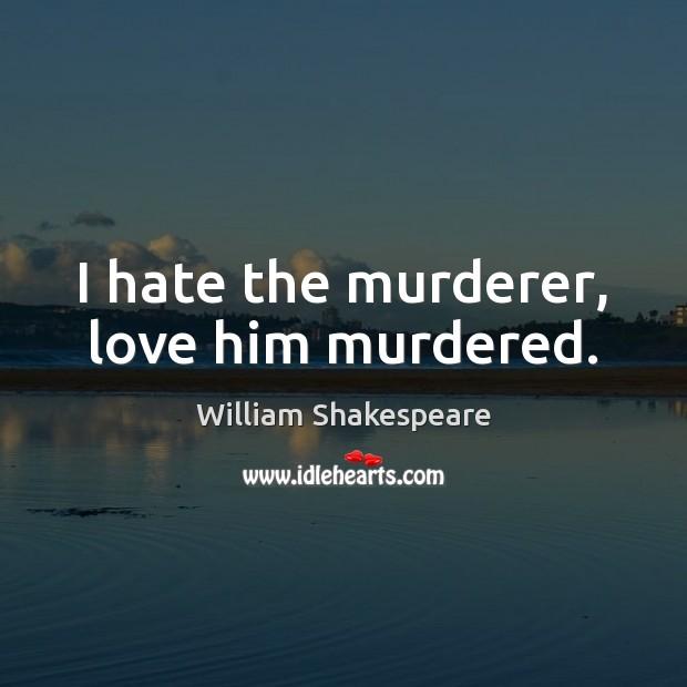 I hate the murderer, love him murdered. Image