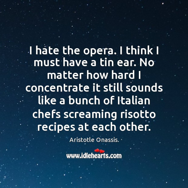 I hate the opera. I think I must have a tin ear. Aristotle Onassis. Picture Quote