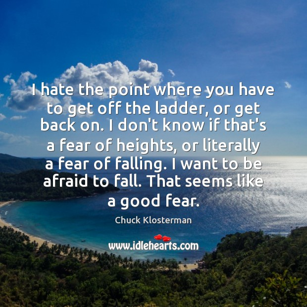 I hate the point where you have to get off the ladder, Chuck Klosterman Picture Quote