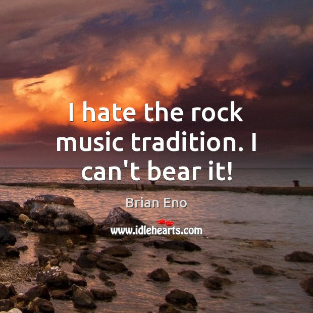 I hate the rock music tradition. I can't bear it! Image