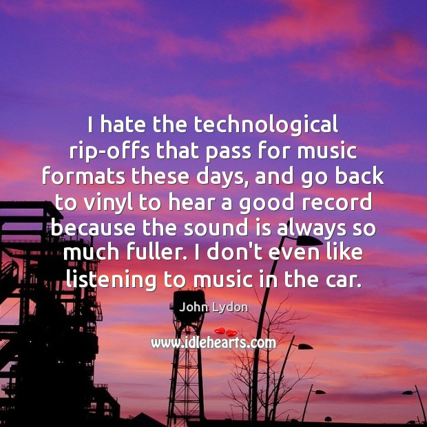 I hate the technological rip-offs that pass for music formats these days, John Lydon Picture Quote