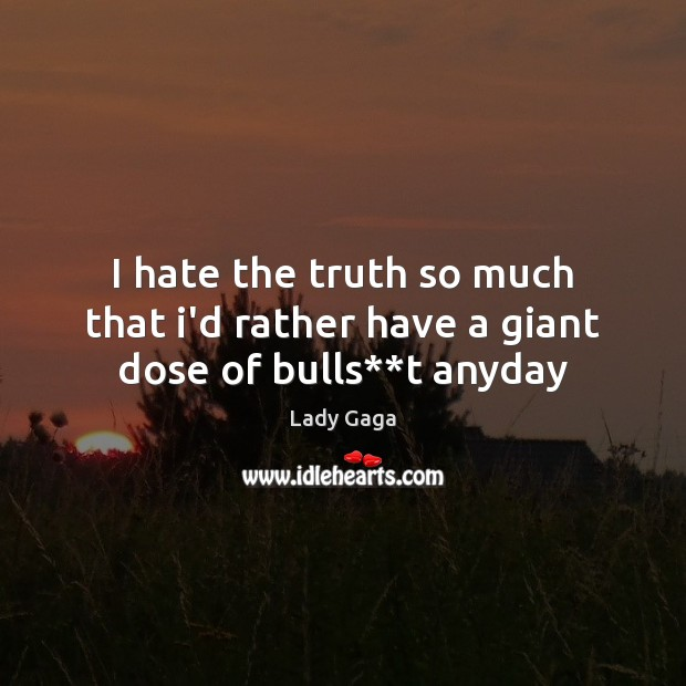 I hate the truth so much that i'd rather have a giant dose of bulls**t anyday Lady Gaga Picture Quote