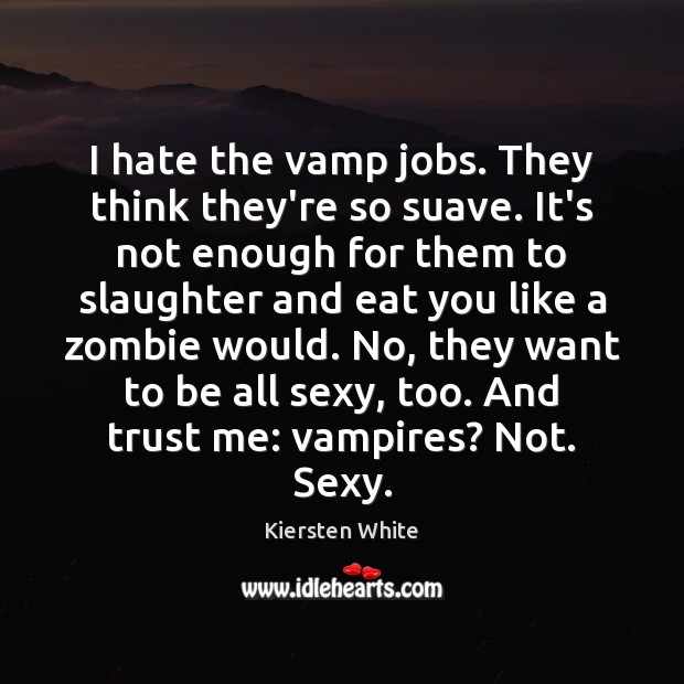 Image, I hate the vamp jobs. They think they're so suave. It's not