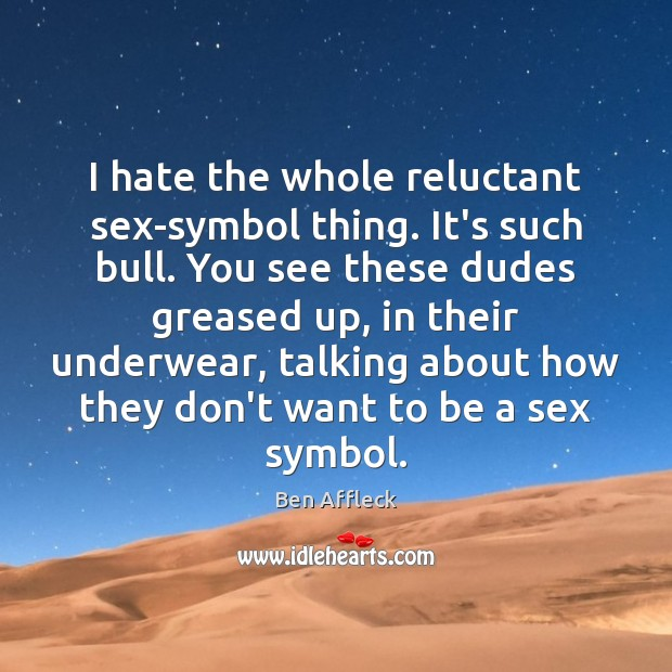 Image, I hate the whole reluctant sex-symbol thing. It's such bull. You see
