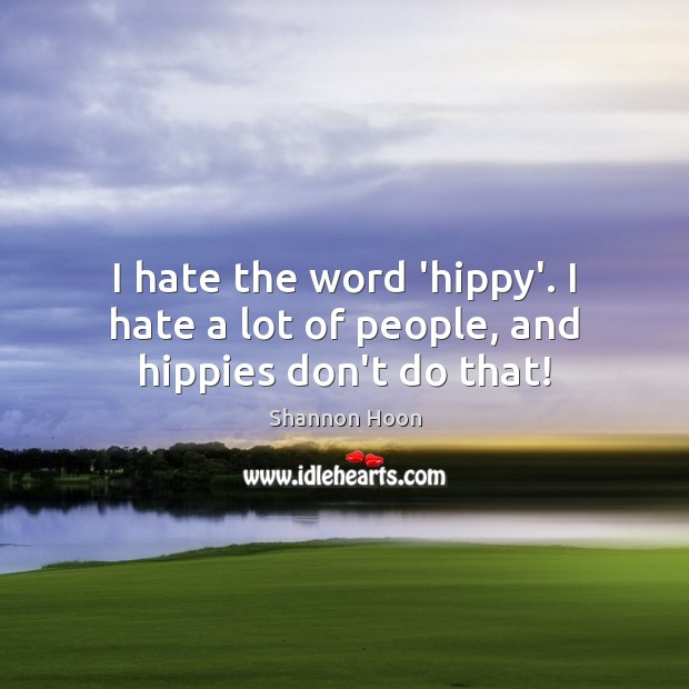 I hate the word 'hippy'. I hate a lot of people, and hippies don't do that! Image