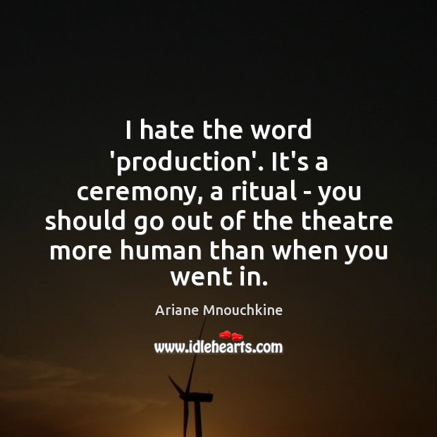 I hate the word 'production'. It's a ceremony, a ritual – you Image