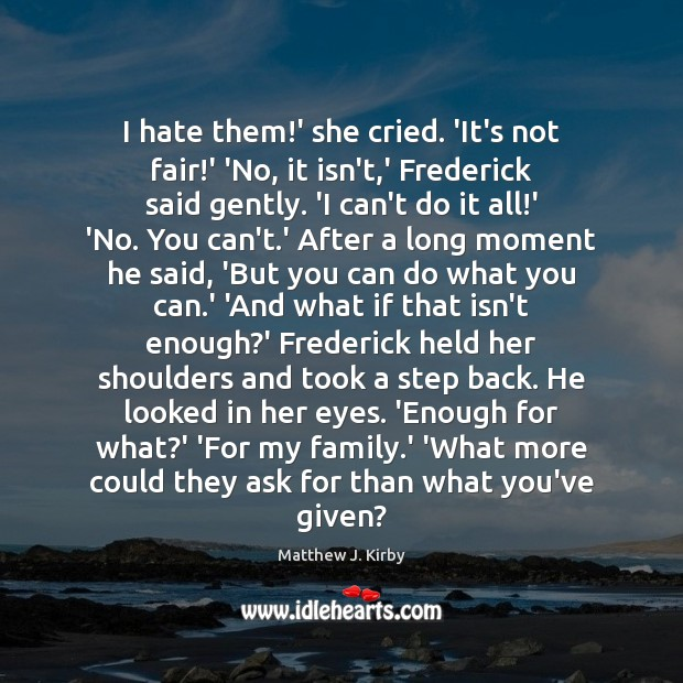 I hate them!' she cried. 'It's not fair!' 'No, it Matthew J. Kirby Picture Quote
