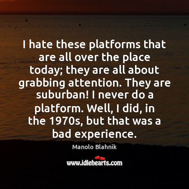 I hate these platforms that are all over the place today; they Manolo Blahnik Picture Quote