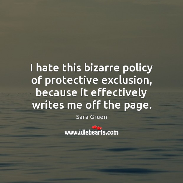 I hate this bizarre policy of protective exclusion, because it effectively writes Sara Gruen Picture Quote