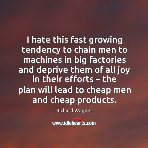 I hate this fast growing tendency to chain men to machines in big factories and Richard Wagner Picture Quote