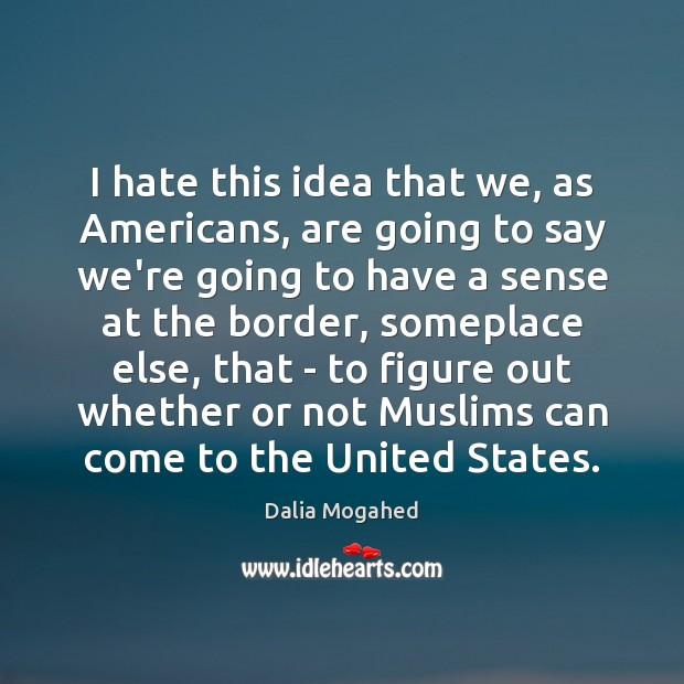 I hate this idea that we, as Americans, are going to say Dalia Mogahed Picture Quote