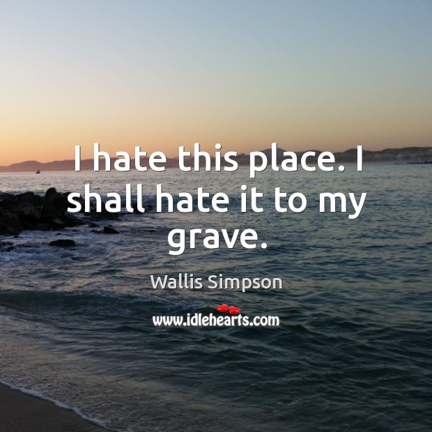I hate this place. I shall hate it to my grave. Wallis Simpson Picture Quote