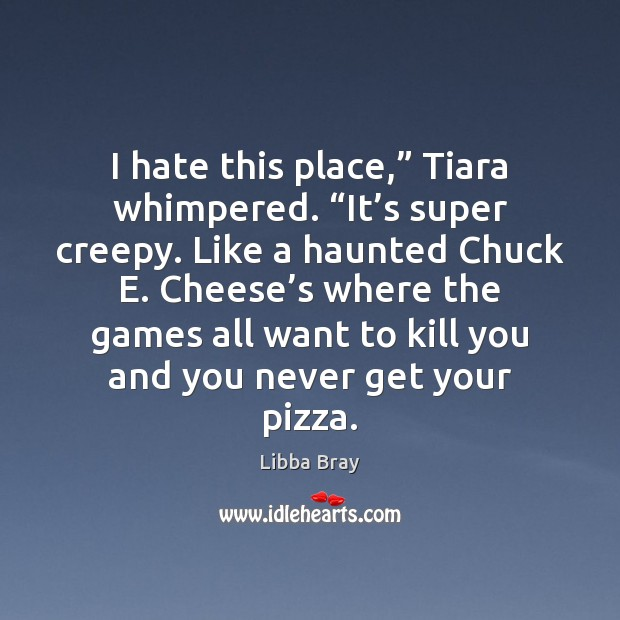 "I hate this place,"" Tiara whimpered. ""It's super creepy. Like a Image"