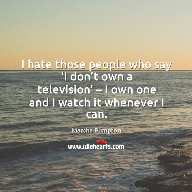 I hate those people who say 'i don't own a television' – I own one and I watch it whenever I can. Image