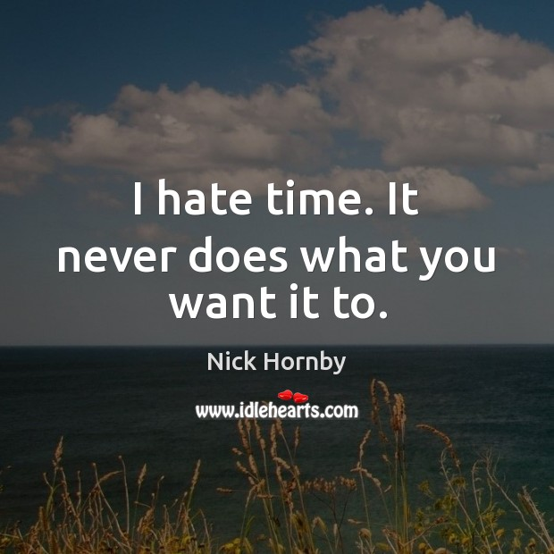 I hate time. It never does what you want it to. Image