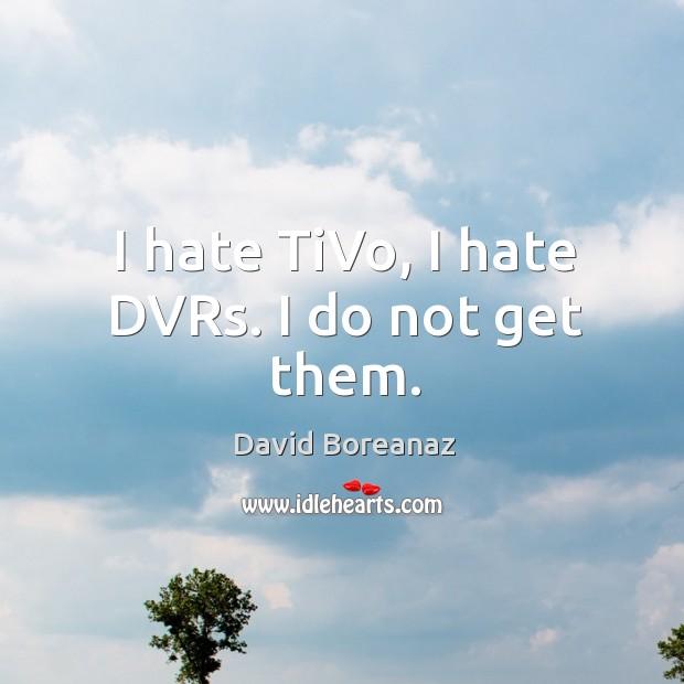 Image, I hate TiVo, I hate DVRs. I do not get them.