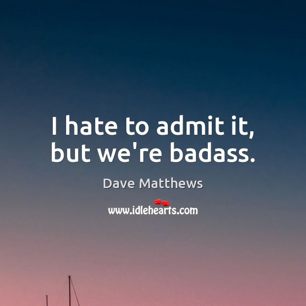 I hate to admit it, but we're badass. Image