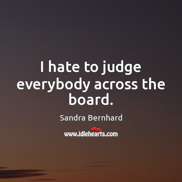 I hate to judge everybody across the board. Sandra Bernhard Picture Quote