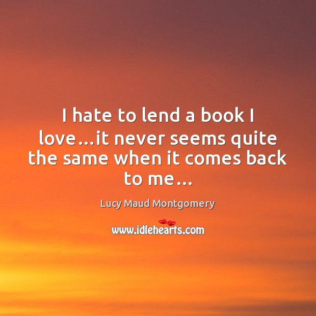 I hate to lend a book I love…it never seems quite the same when it comes back to me… Image