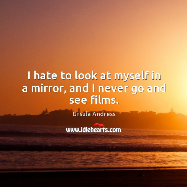 I hate to look at myself in a mirror, and I never go and see films. Ursula Andress Picture Quote
