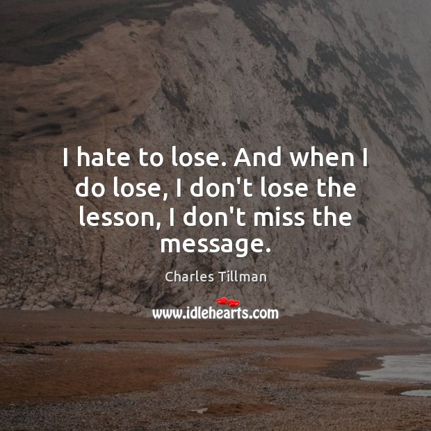 I hate to lose. And when I do lose, I don't lose the lesson, I don't miss the message. Image