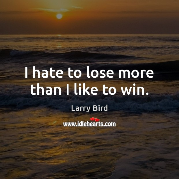I hate to lose more than I like to win. Larry Bird Picture Quote
