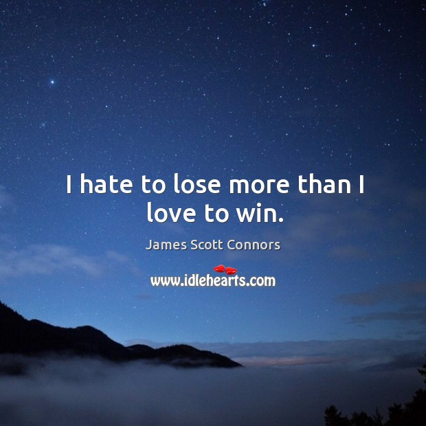 I hate to lose more than I love to win. Image