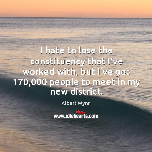 I hate to lose the constituency that I've worked with, but I've got 170,000 people to meet in my new district. Image