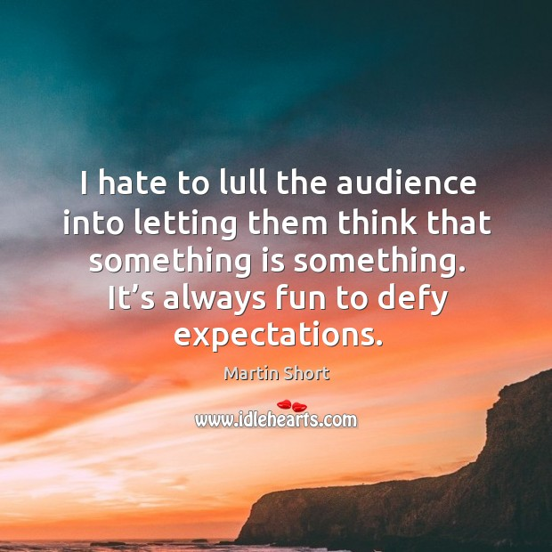 I hate to lull the audience into letting them think that something is something. Image
