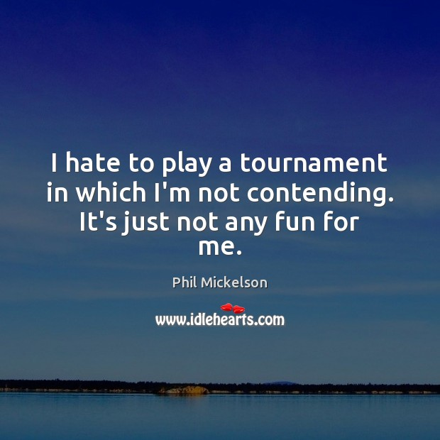 I hate to play a tournament in which I'm not contending. It's just not any fun for me. Image