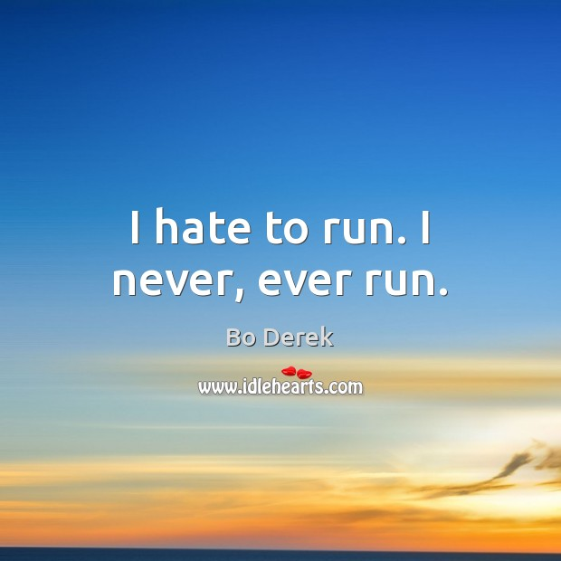 Image, I hate to run. I never, ever run.