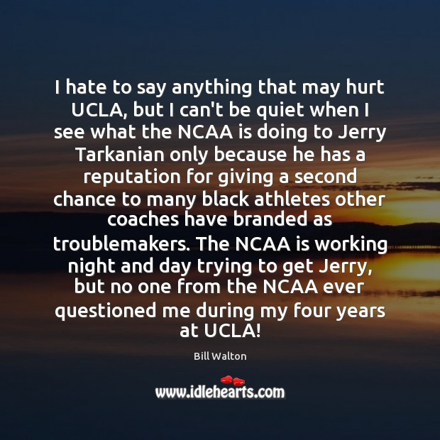 I hate to say anything that may hurt UCLA, but I can't Bill Walton Picture Quote