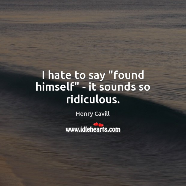 "I hate to say ""found himself"" – it sounds so ridiculous. Henry Cavill Picture Quote"