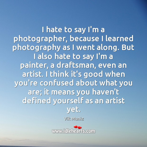 I hate to say I'm a photographer, because I learned photography as Image