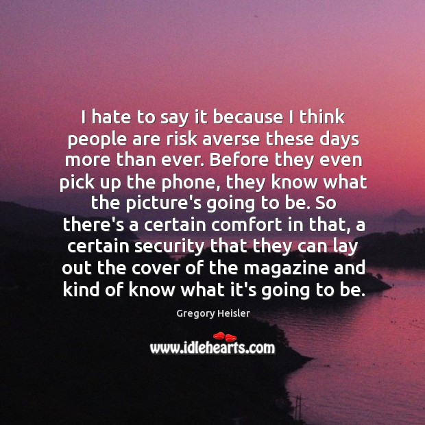 I hate to say it because I think people are risk averse Image