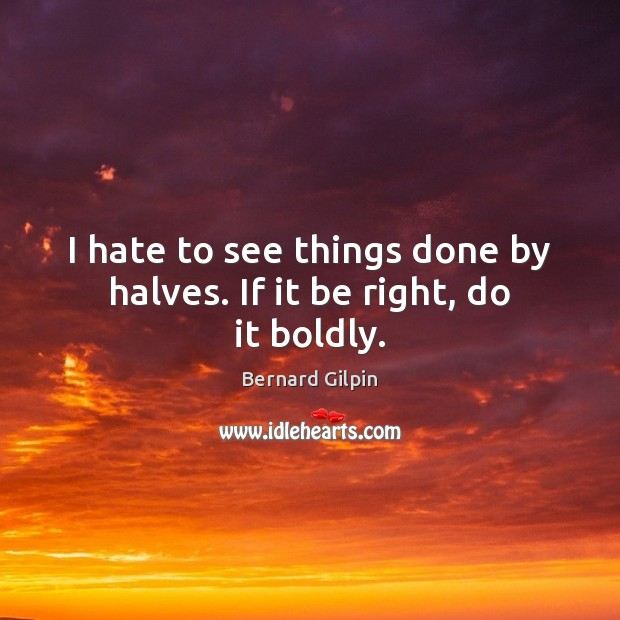 I hate to see things done by halves. If it be right, do it boldly. Image