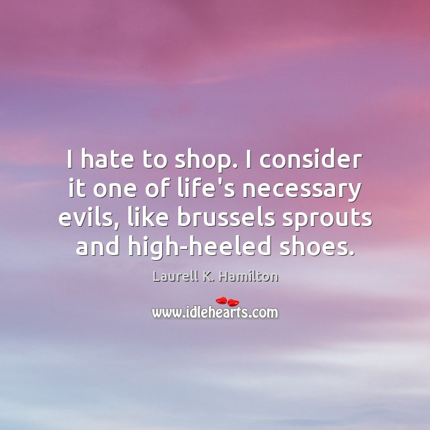 Image about I hate to shop. I consider it one of life's necessary evils,